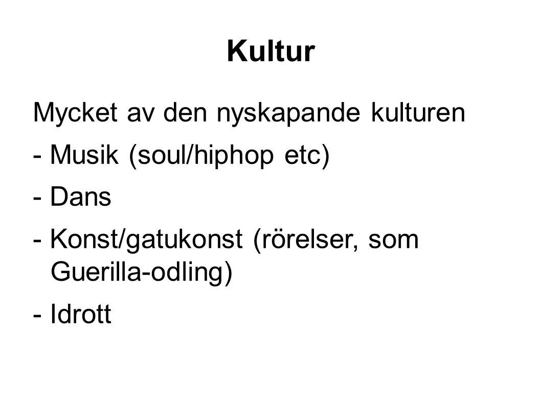 Kultur Mycket av den nyskapande kulturen - Musik (soul/hiphop etc) - Dans - Konst/gatukonst (rörelser, som Guerilla-odling) - Idrott