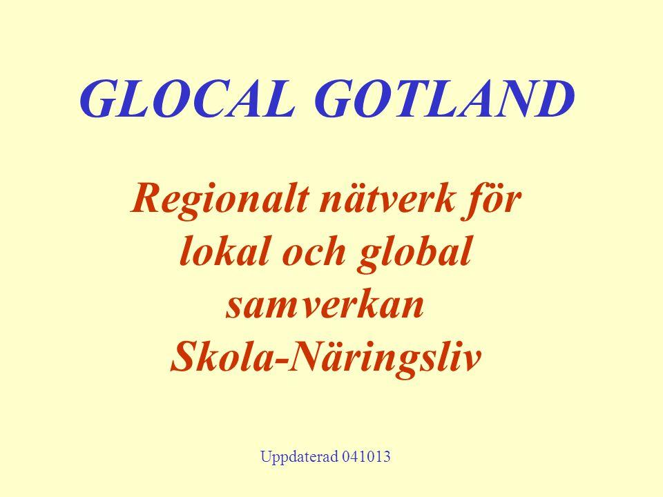 GLOCAL GOTLAND Regionalt nätverk för lokal och global samverkan Skola-Näringsliv Uppdaterad 041013