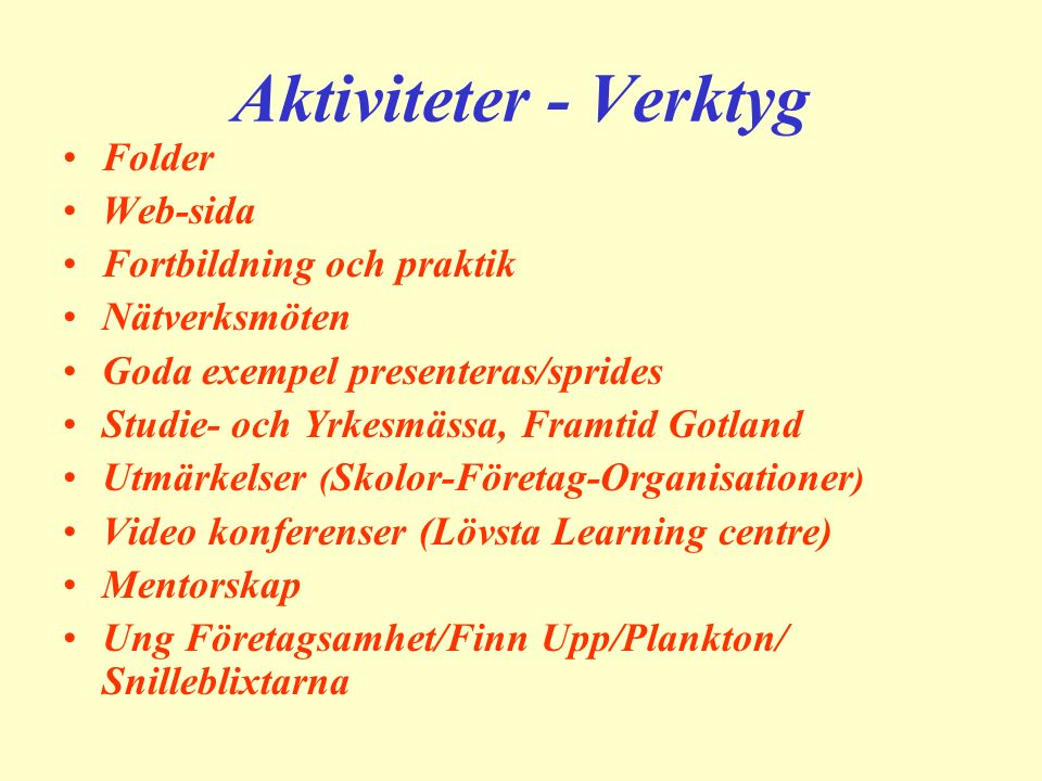 Aktiviteter - Verktyg Folder Web-sida Fortbildning och praktik Nätverksmöten Goda exempel presenteras/sprides Studie- och Yrkesmässa, Framtid Gotland Utmärkelser ( Skolor-Företag-Organisationer ) Video konferenser (Lövsta Learning centre) Mentorskap Ung Företagsamhet/Finn Upp/Plankton/ Snilleblixtarna