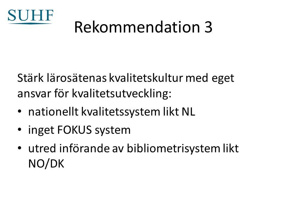 Rekommendation 3 Stärk lärosätenas kvalitetskultur med eget ansvar för kvalitetsutveckling: nationellt kvalitetssystem likt NL inget FOKUS system utred införande av bibliometrisystem likt NO/DK