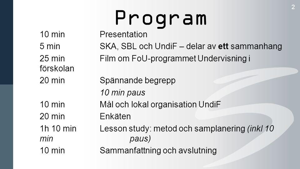 Program 2 10 minPresentation 5 min SKA, SBL och UndiF – delar av ett sammanhang 25 minFilm om FoU-programmet Undervisning i förskolan 20 minSpännande begrepp 10 min paus 10 minMål och lokal organisation UndiF 20 minEnkäten 1h 10 minLesson study: metod och samplanering (inkl 10 min paus) 10 minSammanfattning och avslutning