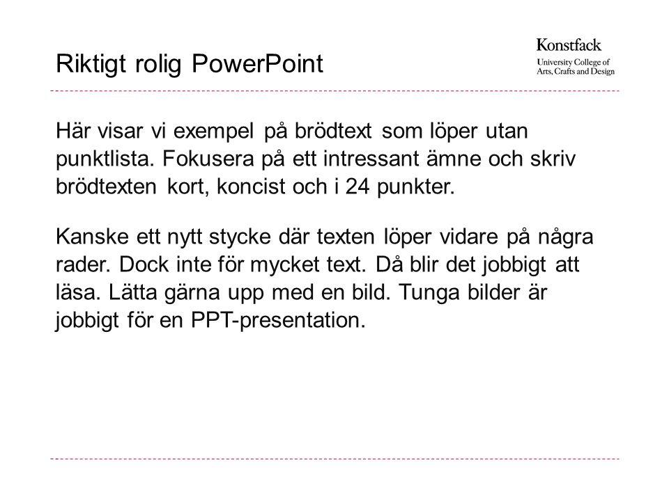 Riktigt rolig PowerPoint Här visar vi exempel på brödtext som löper utan punktlista. Fokusera på ett intressant ämne och skriv brödtexten kort, koncis