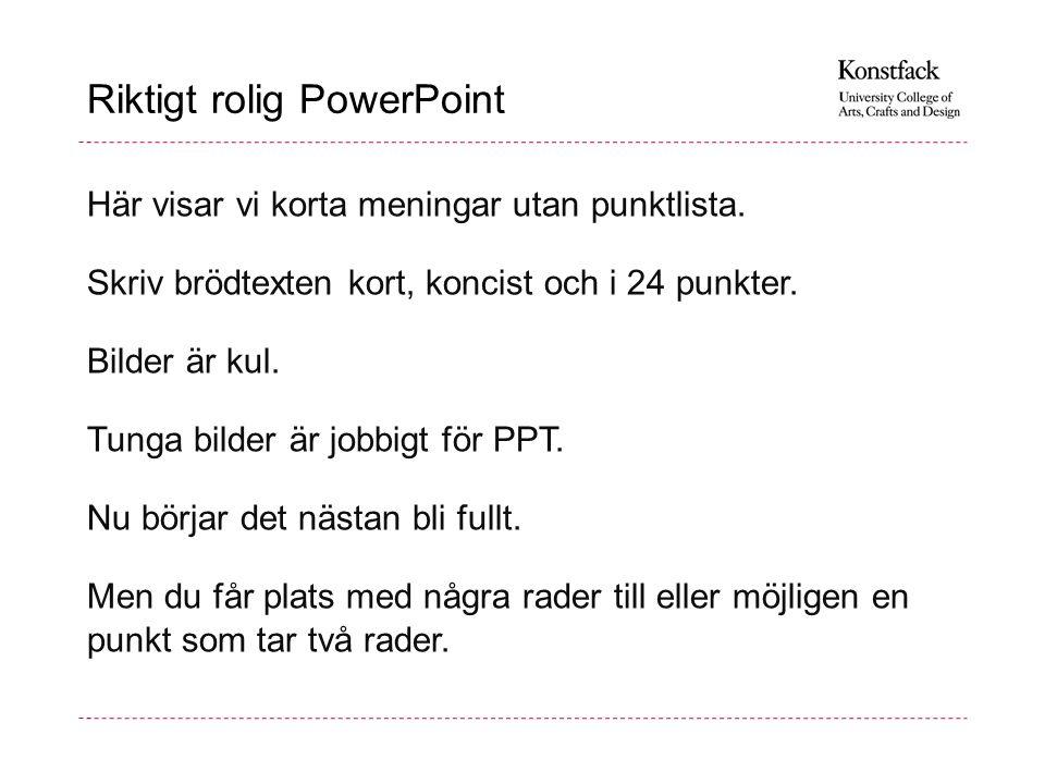 Riktigt rolig PowerPoint Här visar vi korta meningar utan punktlista. Skriv brödtexten kort, koncist och i 24 punkter. Bilder är kul. Tunga bilder är