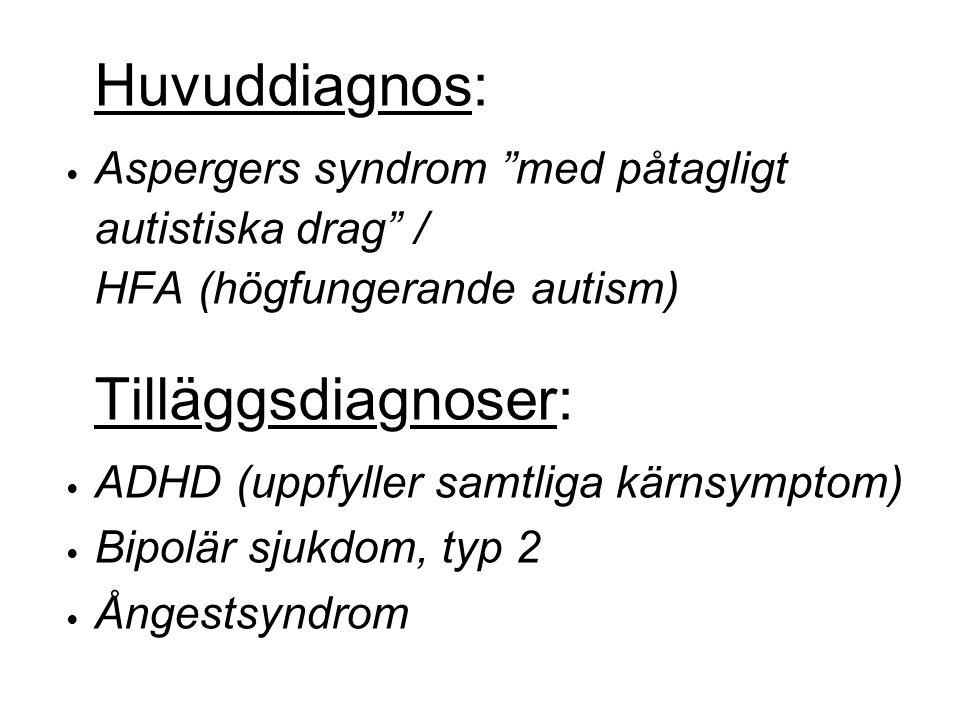 Huvuddiagnos: Aspergers syndrom med påtagligt autistiska drag / HFA (högfungerande autism) Tilläggsdiagnoser: ADHD (uppfyller samtliga kärnsymptom) Bipolär sjukdom, typ 2 Ångestsyndrom