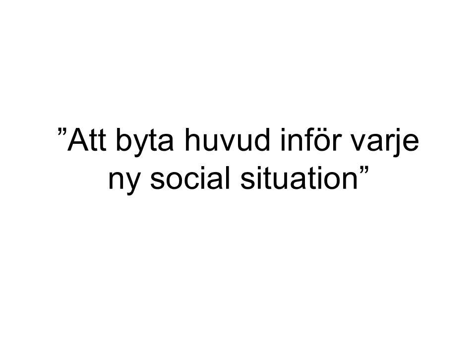 """""""Att byta huvud inför varje ny social situation"""""""