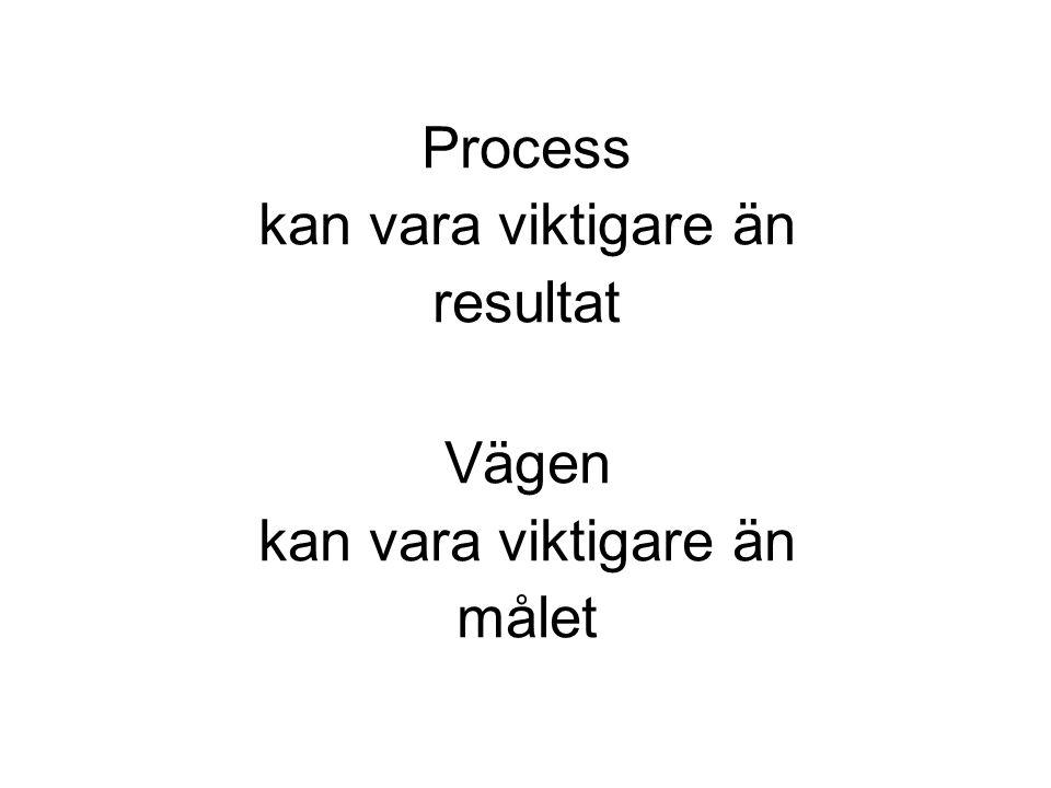 Process kan vara viktigare än resultat Vägen kan vara viktigare än målet