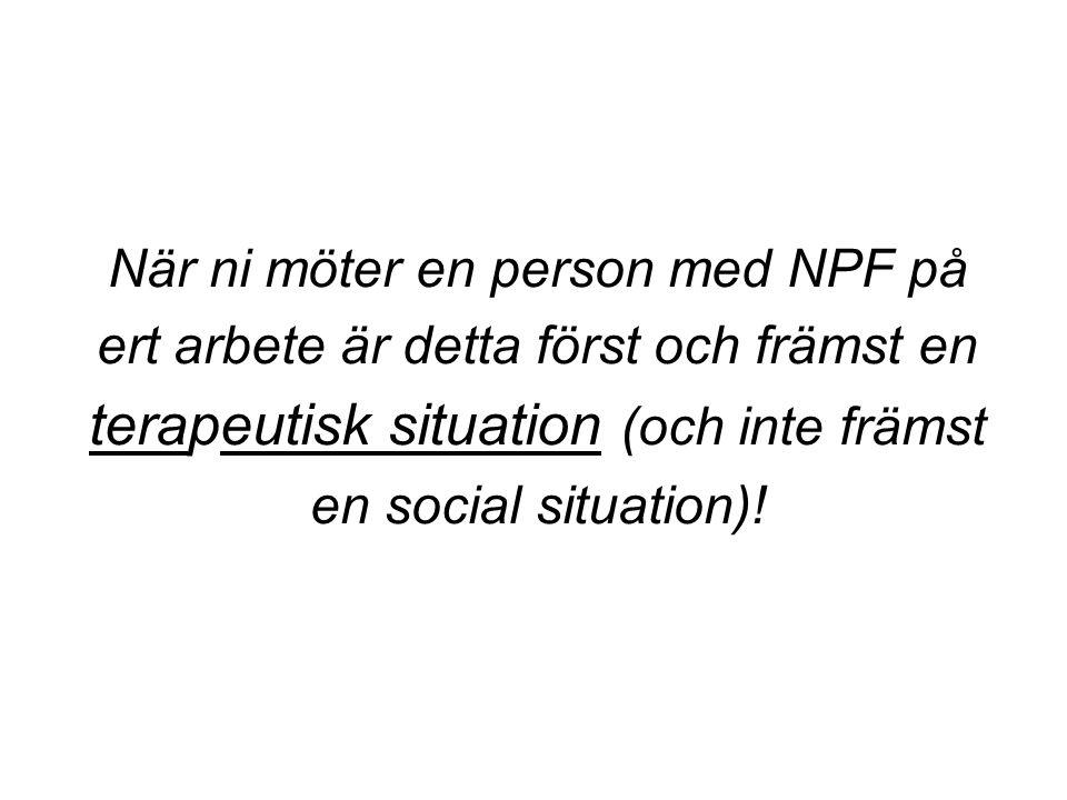 När ni möter en person med NPF på ert arbete är detta först och främst en terapeutisk situation (och inte främst en social situation)!