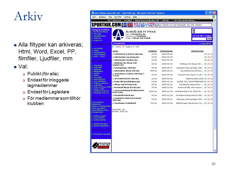 20 Arkiv Alla filtyper kan arkiveras; Html, Word, Excel, PP, filmfiler, Ljudfiler, mm Val:  Publikt (för alla)  Endast för inloggade lagmedlemmar  Endast för Lagledare  För medlemmar som tillhör klubben