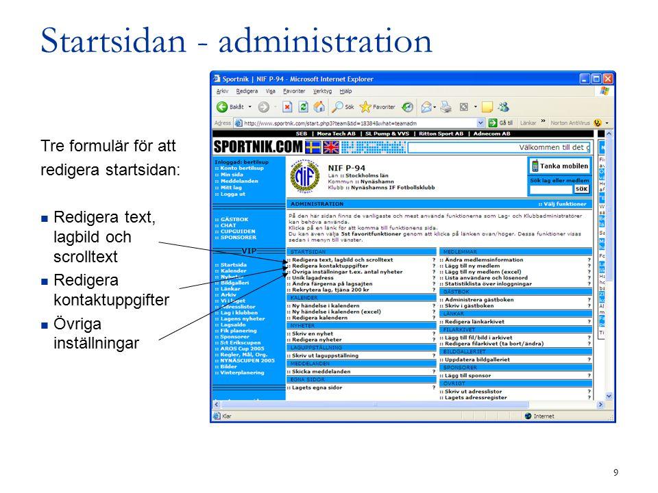 9 Startsidan - administration Tre formulär för att redigera startsidan: Redigera text, lagbild och scrolltext Redigera kontaktuppgifter Övriga inställningar