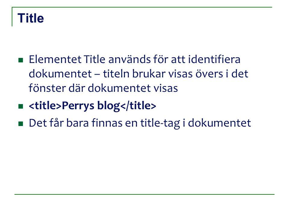 Title Elementet Title används för att identifiera dokumentet – titeln brukar visas övers i det fönster där dokumentet visas Perrys blog Det får bara finnas en title-tag i dokumentet