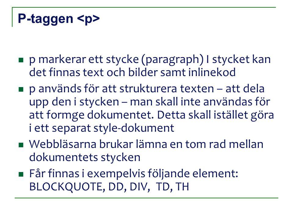 P-taggen p markerar ett stycke (paragraph) I stycket kan det finnas text och bilder samt inlinekod p används för att strukturera texten – att dela upp den i stycken – man skall inte användas för att formge dokumentet.
