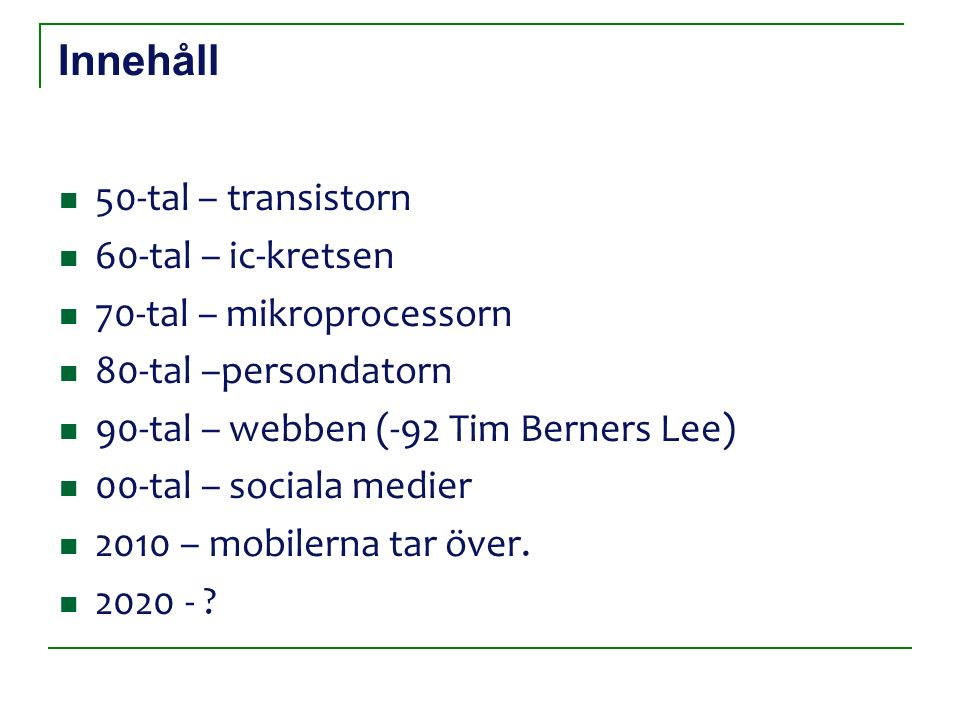 Innehåll 50-tal – transistorn 60-tal – ic-kretsen 70-tal – mikroprocessorn 80-tal –persondatorn 90-tal – webben (-92 Tim Berners Lee) 00-tal – sociala medier 2010 – mobilerna tar över.