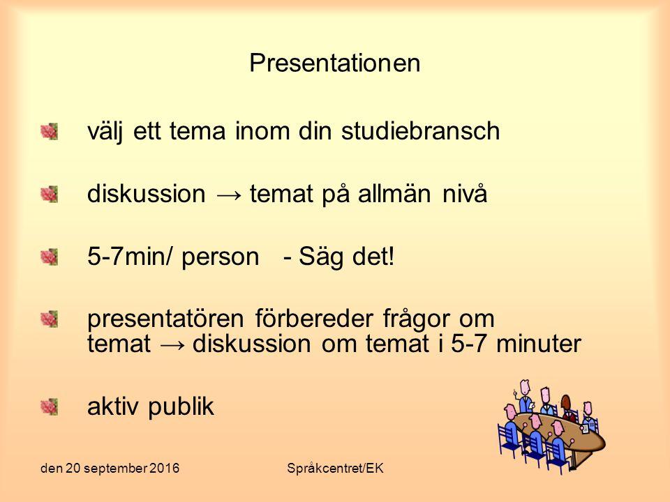 den 20 september 2016Språkcentret/EK Presentationen välj ett tema inom din studiebransch diskussion → temat på allmän nivå 5-7min/ person - Säg det! p