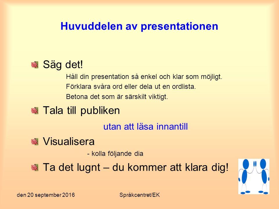 den 20 september 2016Språkcentret/EK Huvuddelen av presentationen Säg det! Håll din presentation så enkel och klar som möjligt. Förklara svåra ord ell