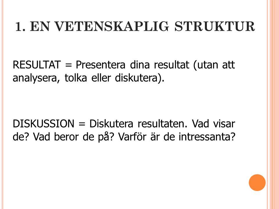 1. EN VETENSKAPLIG STRUKTUR RESULTAT = Presentera dina resultat (utan att analysera, tolka eller diskutera). DISKUSSION = Diskutera resultaten. Vad vi