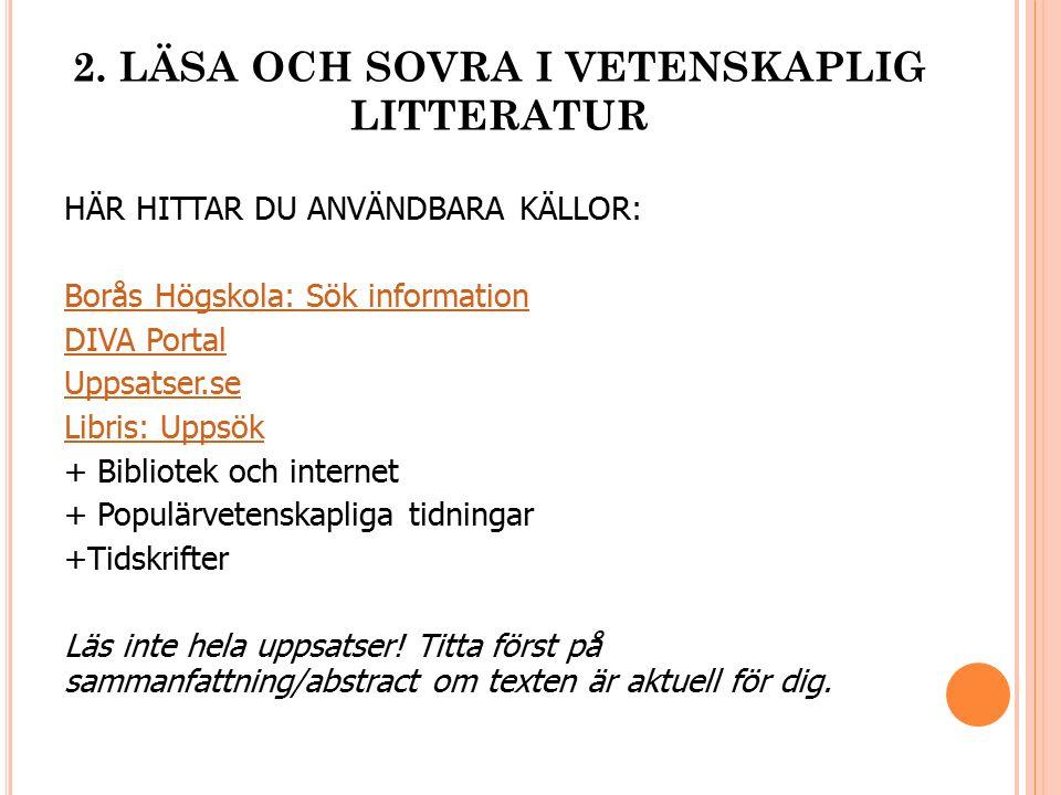 2. LÄSA OCH SOVRA I VETENSKAPLIG LITTERATUR HÄR HITTAR DU ANVÄNDBARA KÄLLOR: Borås Högskola: Sök information DIVA Portal Uppsatser.se Libris: Uppsök +