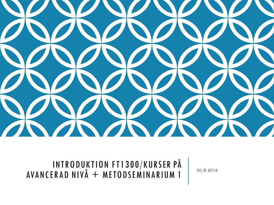 INTRODUKTION FT1300/KURSER PÅ AVANCERAD NIVÅ + METODSEMINARIUM 1 30/8 2016
