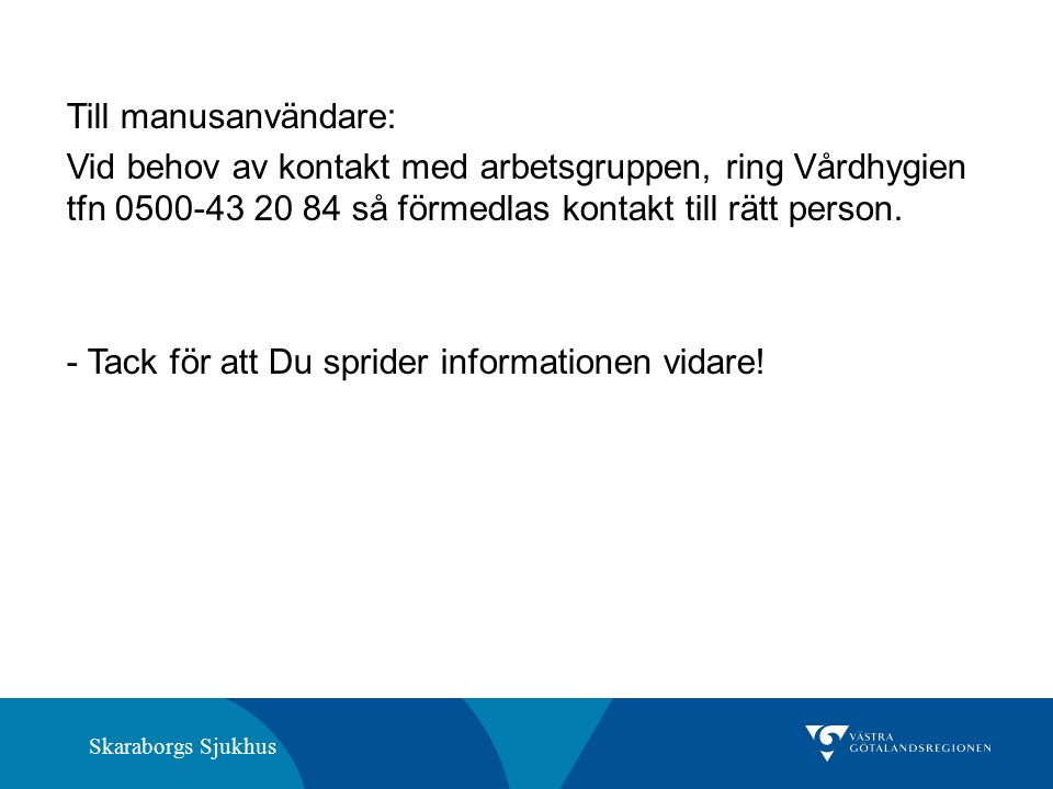 Skaraborgs Sjukhus Till manusanvändare: Vid behov av kontakt med arbetsgruppen, ring Vårdhygien tfn 0500-43 20 84 så förmedlas kontakt till rätt person.