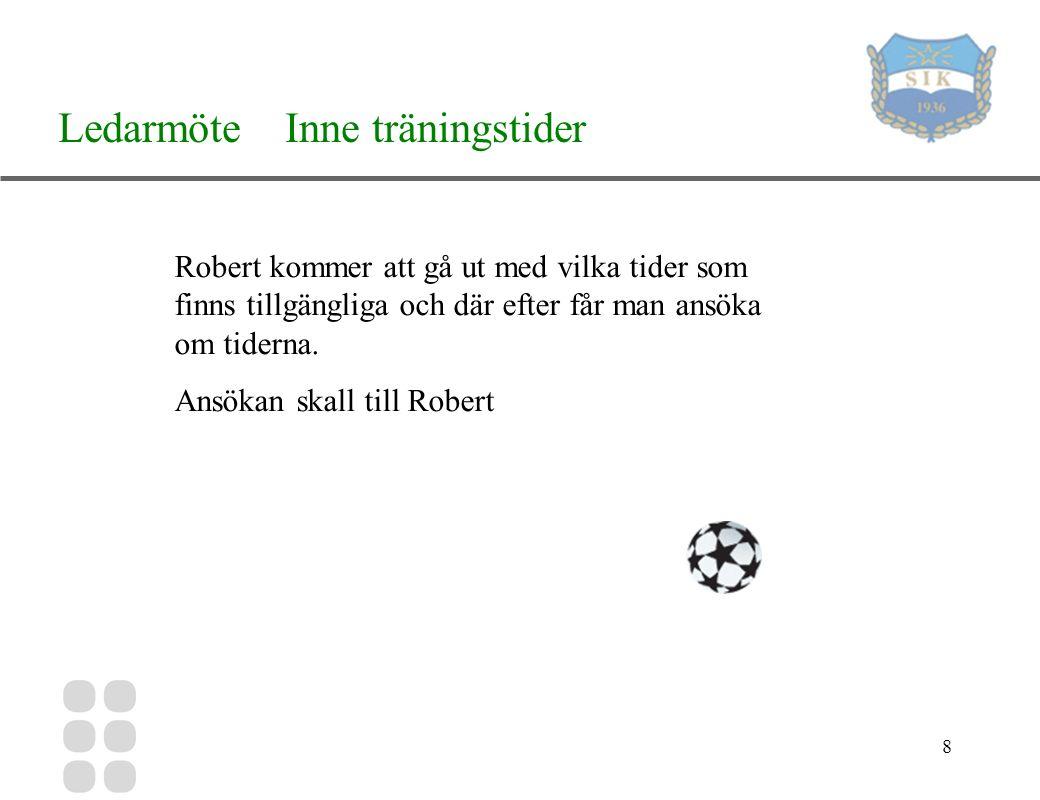 8 Ledarmöte Inne träningstider Robert kommer att gå ut med vilka tider som finns tillgängliga och där efter får man ansöka om tiderna.