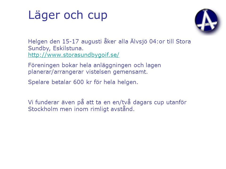 Läger och cup Helgen den 15-17 augusti åker alla Älvsjö 04:or till Stora Sundby, Eskilstuna. http://www.storasundbygoif.se/ http://www.storasundbygoif