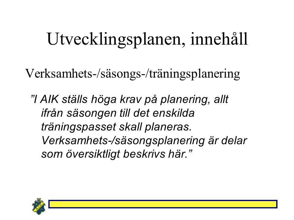 Utvecklingsplanen, innehåll Verksamhets-/säsongs-/träningsplanering I AIK ställs höga krav på planering, allt ifrån säsongen till det enskilda träningspasset skall planeras.