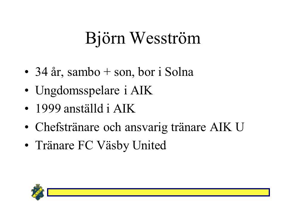 Björn Wesström 34 år, sambo + son, bor i Solna Ungdomsspelare i AIK 1999 anställd i AIK Chefstränare och ansvarig tränare AIK U Tränare FC Väsby United