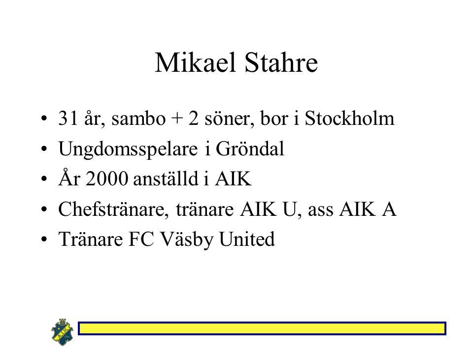 Mikael Stahre 31 år, sambo + 2 söner, bor i Stockholm Ungdomsspelare i Gröndal År 2000 anställd i AIK Chefstränare, tränare AIK U, ass AIK A Tränare FC Väsby United