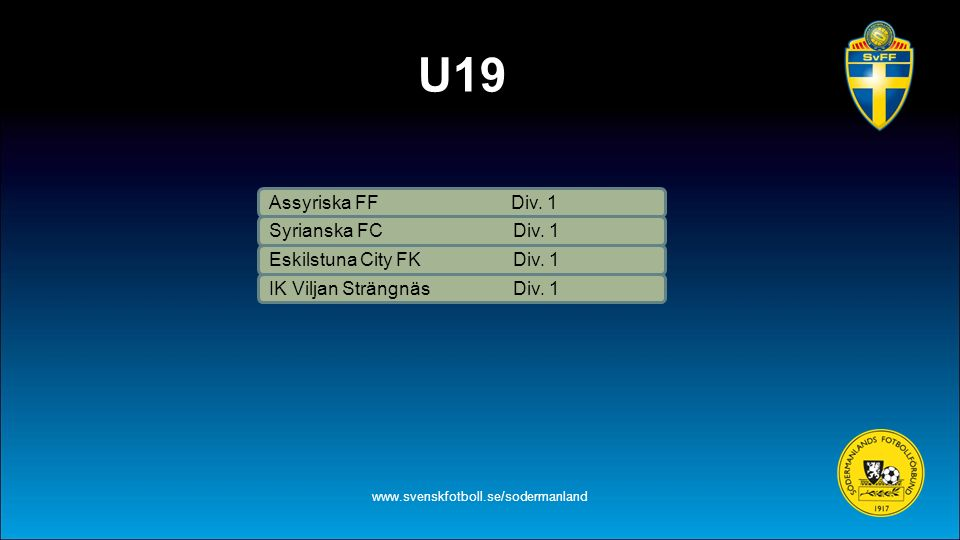 U19 www.svenskfotboll.se/sodermanland Assyriska FF Div. 1 Eskilstuna City FK Div. 1 IK Viljan Strängnäs Div. 1 Syrianska FC Div. 1