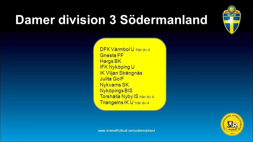 Damer division 3 Södermanland www.svenskfotboll.se/sodermanland DFK Värmbol U från div 4 Gnesta FF Hargs BK IFK Nyköping U IK Viljan Strängnäs Julita GoIF Nykvarns SK Nyköpings BIS Torshälla Nyby IS från div 4 Triangelns IK U från div 4