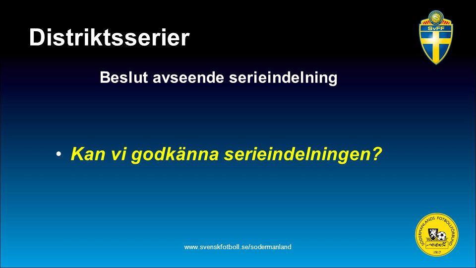 Distriktsserier Beslut avseende serieindelning Kan vi godkänna serieindelningen? www.svenskfotboll.se/sodermanland