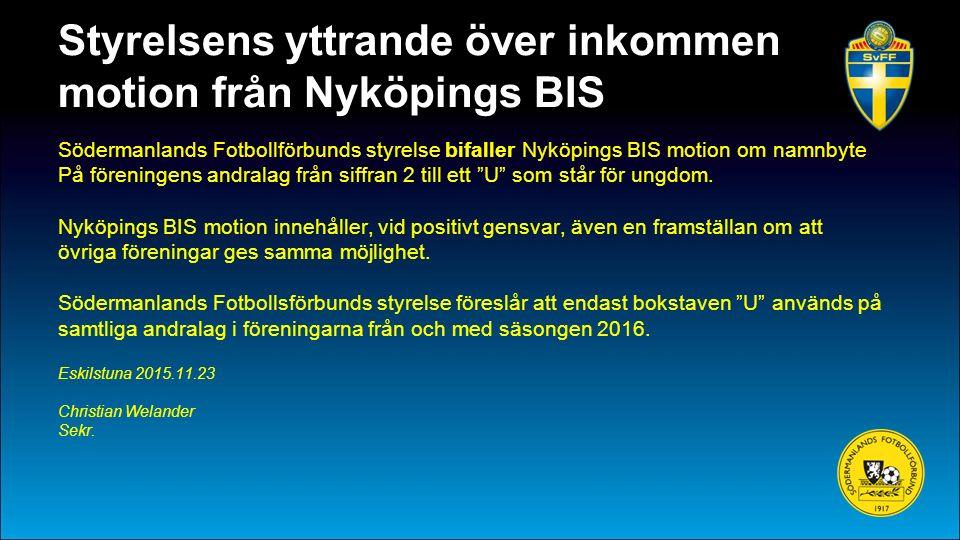 Styrelsens yttrande över inkommen motion från Nyköpings BIS Södermanlands Fotbollförbunds styrelse bifaller Nyköpings BIS motion om namnbyte På föreningens andralag från siffran 2 till ett U som står för ungdom.
