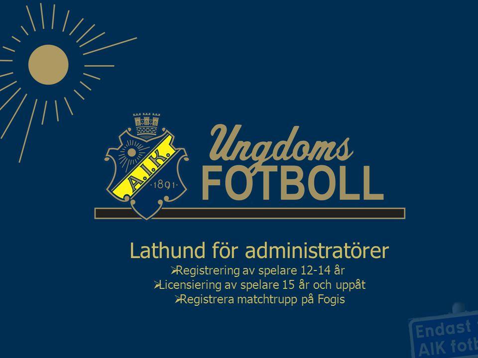Lathund för administratörer  Registrering av spelare 12-14 år  Licensiering av spelare 15 år och uppåt  Registrera matchtrupp på Fogis