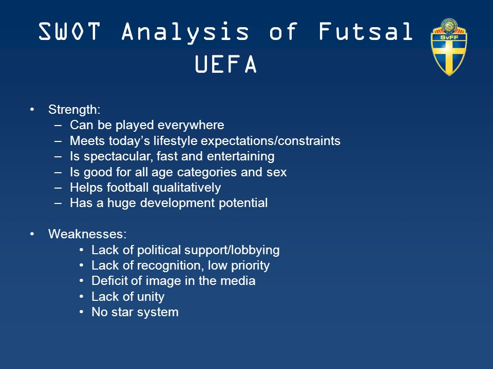 SWOT Analysis of Futsal UEFA Strength: –Can be played everywhere –Meets today's lifestyle expectations/constraints –Is spectacular, fast and entertaining –Is good for all age categories and sex –Helps football qualitatively –Has a huge development potential Weaknesses: Lack of political support/lobbying Lack of recognition, low priority Deficit of image in the media Lack of unity No star system