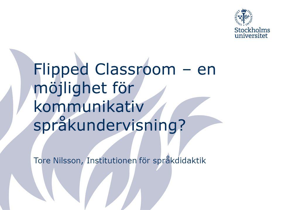 Flipped Classroom – en möjlighet för kommunikativ språkundervisning? Tore Nilsson, Institutionen för språkdidaktik