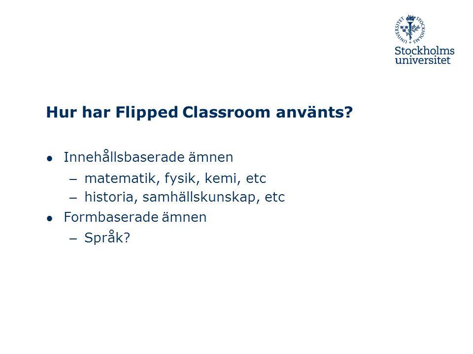 Hur har Flipped Classroom använts? ● Innehållsbaserade ämnen – matematik, fysik, kemi, etc – historia, samhällskunskap, etc ● Formbaserade ämnen – Spr