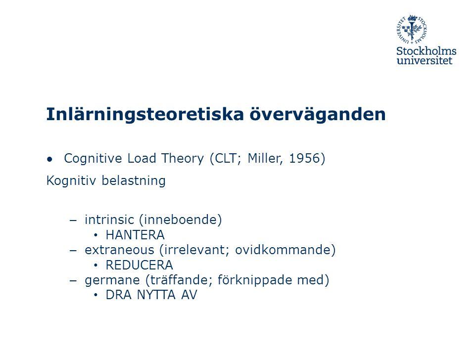 Inlärningsteoretiska överväganden ● Cognitive Load Theory (CLT; Miller, 1956) Kognitiv belastning – intrinsic (inneboende) HANTERA – extraneous (irrel
