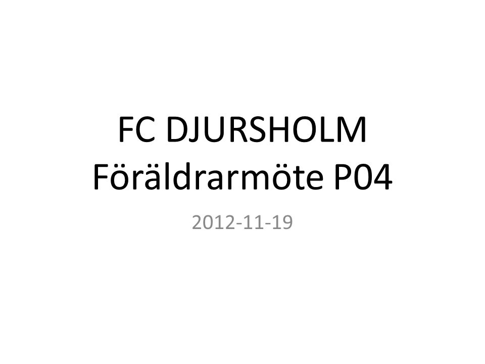Agenda P04 Organisation Nytt Träningsupplägg från FC Djursholm Träningstider Sanktan 2013 Spelaravgifter 2013 Övrigt
