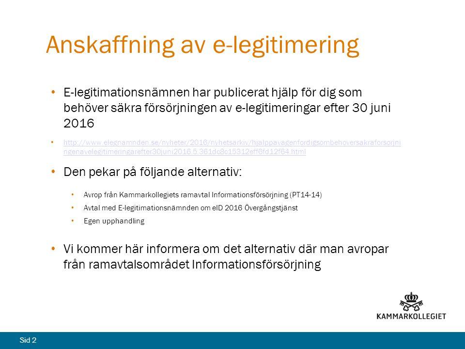 Sid 2 Anskaffning av e-legitimering E-legitimationsnämnen har publicerat hjälp för dig som behöver säkra försörjningen av e-legitimeringar efter 30 juni 2016 http://www.elegnamnden.se/nyheter/2016/nyhetsarkiv/hjalppavagenfordigsombehoversakraforsorjni ngenavelegitimeringarefter30juni2016.5.361dc8c15312eff6fd12f64.html http://www.elegnamnden.se/nyheter/2016/nyhetsarkiv/hjalppavagenfordigsombehoversakraforsorjni ngenavelegitimeringarefter30juni2016.5.361dc8c15312eff6fd12f64.html Den pekar på följande alternativ: Avrop från Kammarkollegiets ramavtal Informationsförsörjning (PT14-14) Avtal med E-legitimationsnämnden om eID 2016 Övergångstjänst Egen upphandling Vi kommer här informera om det alternativ där man avropar från ramavtalsområdet Informationsförsörjning