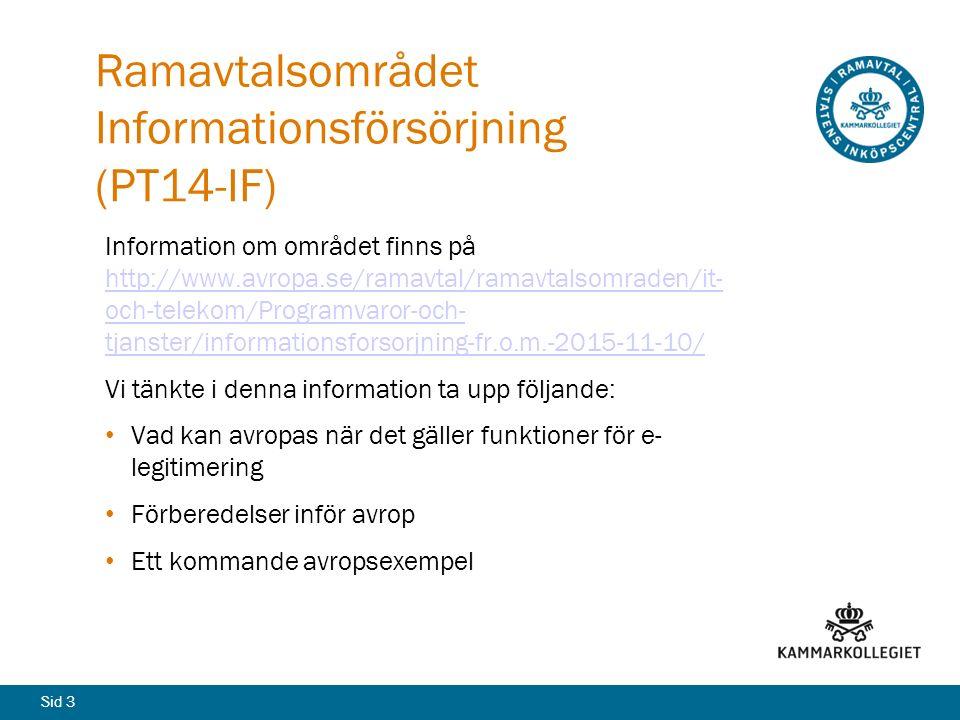 Sid 3 Ramavtalsområdet Informationsförsörjning (PT14-IF) Information om området finns på http://www.avropa.se/ramavtal/ramavtalsomraden/it- och-telekom/Programvaror-och- tjanster/informationsforsorjning-fr.o.m.-2015-11-10/ http://www.avropa.se/ramavtal/ramavtalsomraden/it- och-telekom/Programvaror-och- tjanster/informationsforsorjning-fr.o.m.-2015-11-10/ Vi tänkte i denna information ta upp följande: Vad kan avropas när det gäller funktioner för e- legitimering Förberedelser inför avrop Ett kommande avropsexempel
