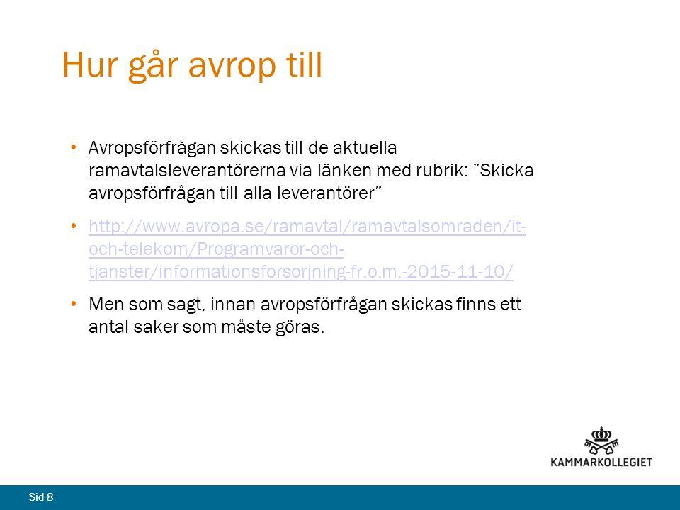 Sid 8 Hur går avrop till Avropsförfrågan skickas till de aktuella ramavtalsleverantörerna via länken med rubrik: Skicka avropsförfrågan till alla leverantörer http://www.avropa.se/ramavtal/ramavtalsomraden/it- och-telekom/Programvaror-och- tjanster/informationsforsorjning-fr.o.m.-2015-11-10/ http://www.avropa.se/ramavtal/ramavtalsomraden/it- och-telekom/Programvaror-och- tjanster/informationsforsorjning-fr.o.m.-2015-11-10/ Men som sagt, innan avropsförfrågan skickas finns ett antal saker som måste göras.