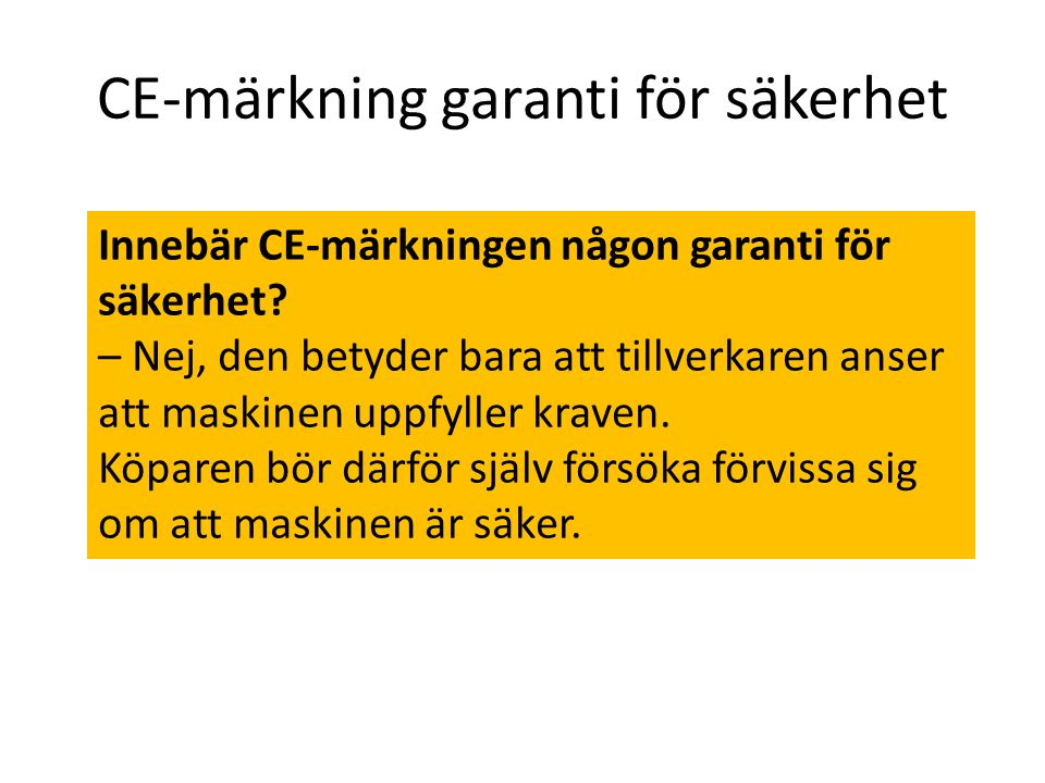 CE-märkning garanti för säkerhet Innebär CE-märkningen någon garanti för säkerhet? – Nej, den betyder bara att tillverkaren anser att maskinen uppfyll