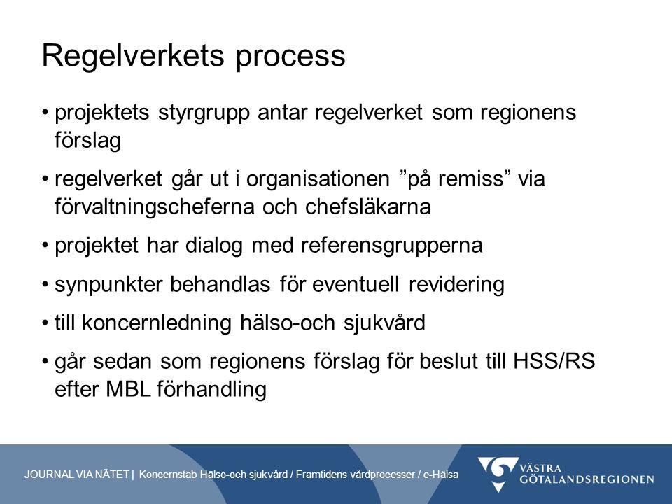 Regelverkets process projektets styrgrupp antar regelverket som regionens förslag regelverket går ut i organisationen på remiss via förvaltningscheferna och chefsläkarna projektet har dialog med referensgrupperna synpunkter behandlas för eventuell revidering till koncernledning hälso-och sjukvård går sedan som regionens förslag för beslut till HSS/RS efter MBL förhandling JOURNAL VIA NÄTET | Koncernstab Hälso-och sjukvård / Framtidens vårdprocesser / e-Hälsa