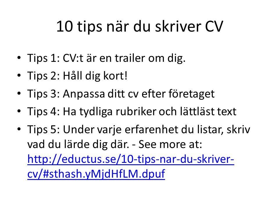 10 tips när du skriver CV Tips 1: CV:t är en trailer om dig. Tips 2: Håll dig kort! Tips 3: Anpassa ditt cv efter företaget Tips 4: Ha tydliga rubrike