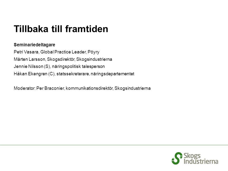 Tillbaka till framtiden Seminariedeltagare Petri Vasara, Global Practice Leader, Pöyry Mårten Larsson, Skogsdirektör, Skogsindustrierna Jennie Nilsson