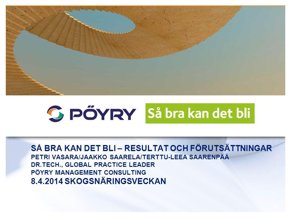 SÅ BRA KAN DET BLI – RESULTAT OCH FÖRUTSÄTTNINGAR PETRI VASARA/JAAKKO SAARELA/TERTTU-LEEA SAARENPÄÄ DR.TECH., GLOBAL PRACTICE LEADER PÖYRY MANAGEMENT