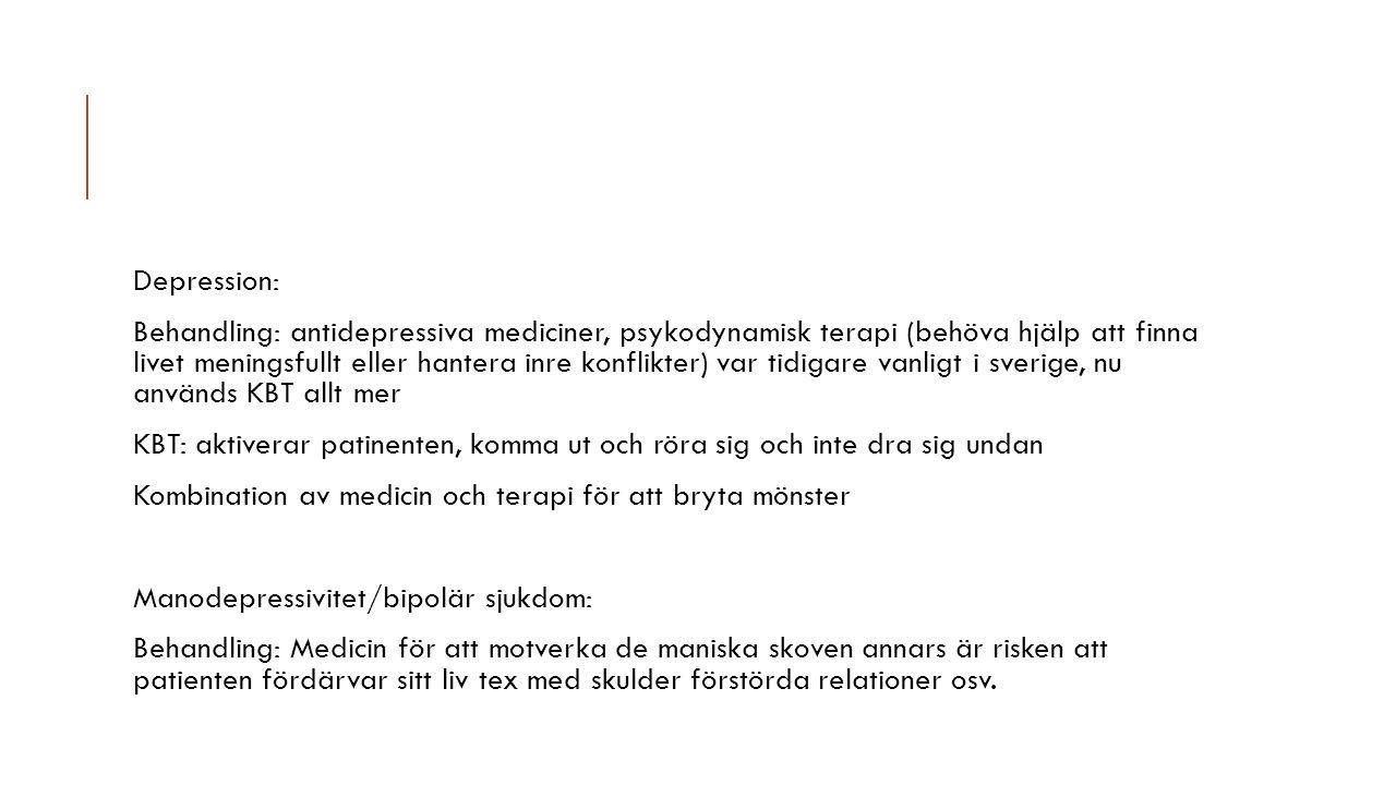 Depression: Behandling: antidepressiva mediciner, psykodynamisk terapi (behöva hjälp att finna livet meningsfullt eller hantera inre konflikter) var tidigare vanligt i sverige, nu används KBT allt mer KBT: aktiverar patinenten, komma ut och röra sig och inte dra sig undan Kombination av medicin och terapi för att bryta mönster Manodepressivitet/bipolär sjukdom: Behandling: Medicin för att motverka de maniska skoven annars är risken att patienten fördärvar sitt liv tex med skulder förstörda relationer osv.