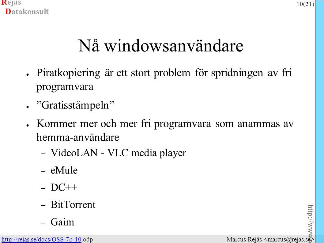 Rejås 10 (21) http://www.rejas.se – Fri programvara är enkelt http://rejas.se/docs/OSS-7p-10.odphttp://rejas.se/docs/OSS-7p-10 Datakonsult Marcus Rejås Nå windowsanvändare ● Piratkopiering är ett stort problem för spridningen av fri programvara ● Gratisstämpeln ● Kommer mer och mer fri programvara som anammas av hemma-användare – VideoLAN - VLC media player – eMule – DC++ – BitTorrent – Gaim