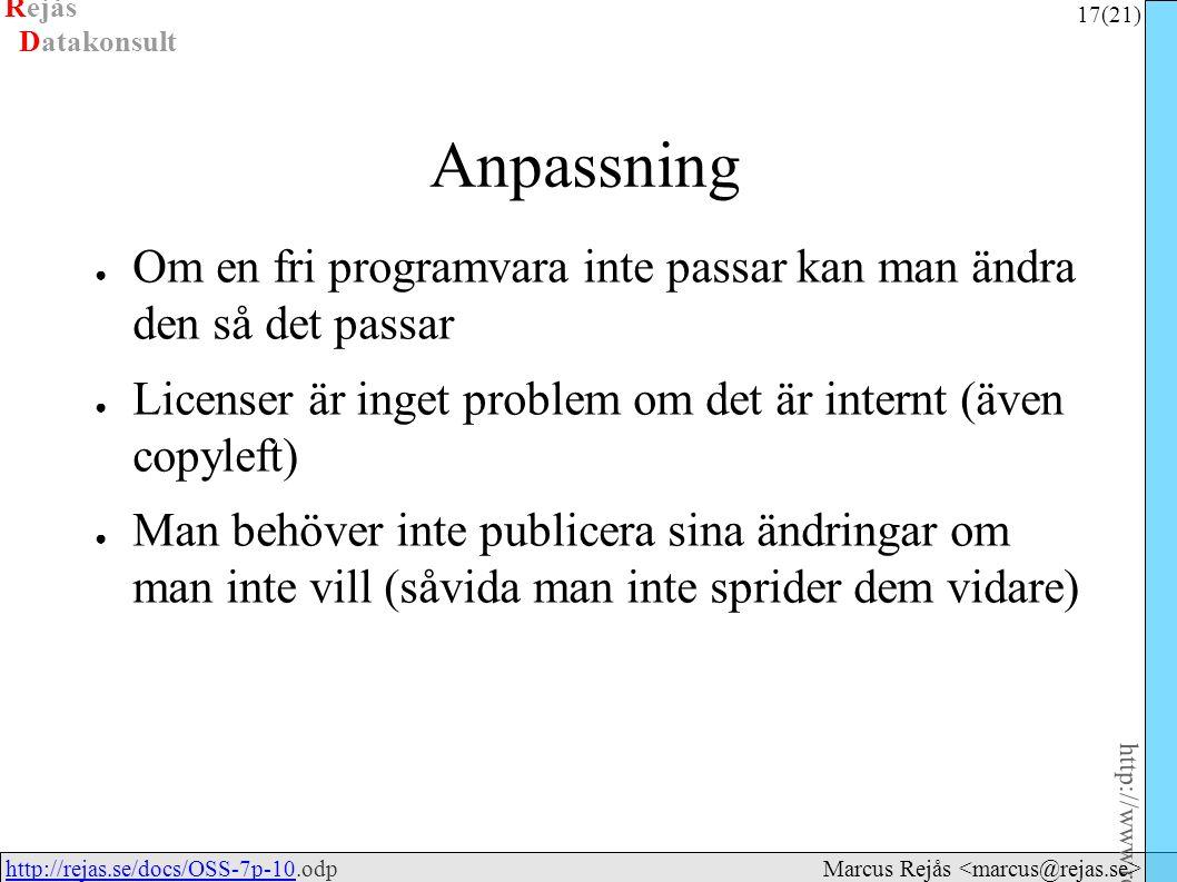 Rejås 17 (21) http://www.rejas.se – Fri programvara är enkelt http://rejas.se/docs/OSS-7p-10.odphttp://rejas.se/docs/OSS-7p-10 Datakonsult Marcus Rejås Anpassning ● Om en fri programvara inte passar kan man ändra den så det passar ● Licenser är inget problem om det är internt (även copyleft) ● Man behöver inte publicera sina ändringar om man inte vill (såvida man inte sprider dem vidare)