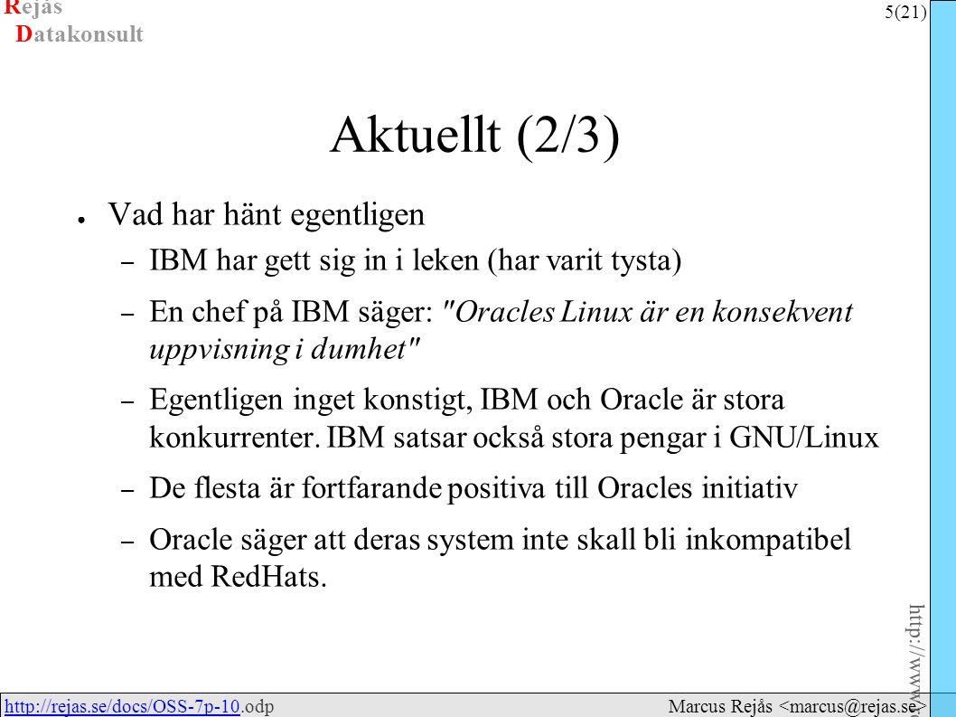 Rejås 5 (21) http://www.rejas.se – Fri programvara är enkelt http://rejas.se/docs/OSS-7p-10.odphttp://rejas.se/docs/OSS-7p-10 Datakonsult Marcus Rejås Aktuellt (2/3) ● Vad har hänt egentligen – IBM har gett sig in i leken (har varit tysta) – En chef på IBM säger: Oracles Linux är en konsekvent uppvisning i dumhet – Egentligen inget konstigt, IBM och Oracle är stora konkurrenter.