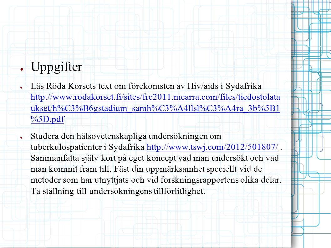 ● Uppgifter ● Läs Röda Korsets text om förekomsten av Hiv/aids i Sydafrika http://www.rodakorset.fi/sites/frc2011.mearra.com/files/tiedostolata ukset/h%C3%B6gstadium_samh%C3%A4llsl%C3%A4ra_3b%5B1 %5D.pdf http://www.rodakorset.fi/sites/frc2011.mearra.com/files/tiedostolata ukset/h%C3%B6gstadium_samh%C3%A4llsl%C3%A4ra_3b%5B1 %5D.pdf ● Studera den hälsovetenskapliga undersökningen om tuberkulospatienter i Sydafrika http://www.tswj.com/2012/501807/.